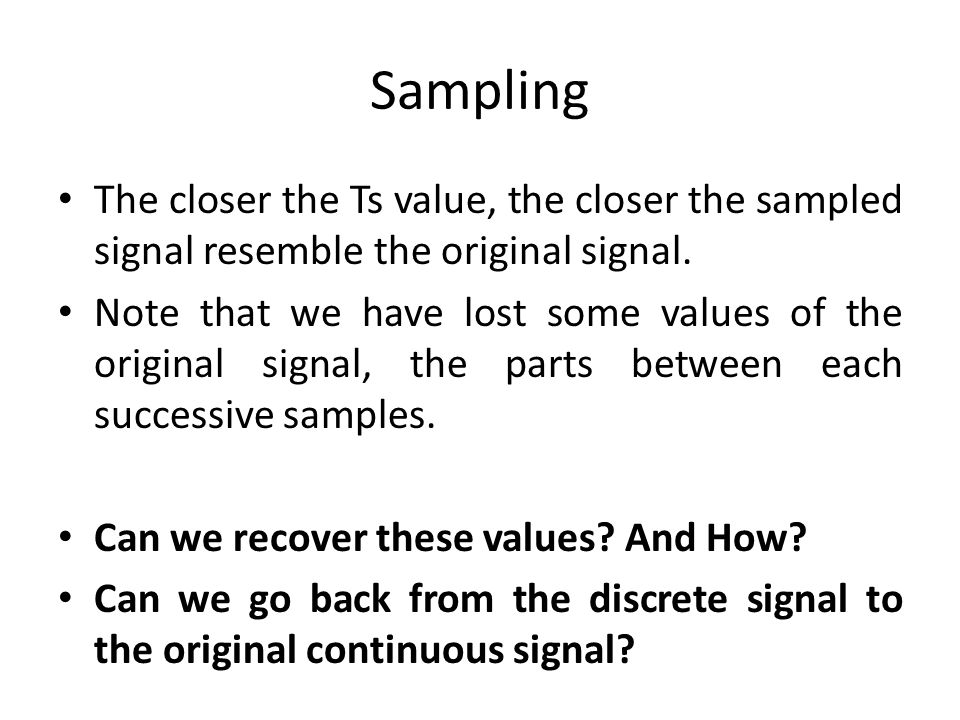 Sampling The closer the Ts value, the closer the sampled signal resemble the original signal.