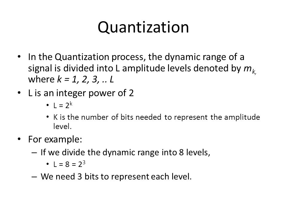 Quantization In the Quantization process, the dynamic range of a signal is divided into L amplitude levels denoted by mk, where k = 1, 2, 3, .. L.
