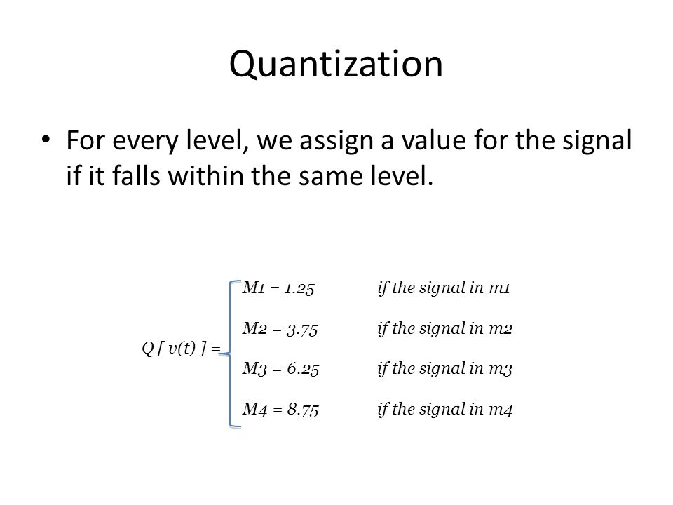 Quantization For every level, we assign a value for the signal if it falls within the same level. M1 = 1.25 if the signal in m1.