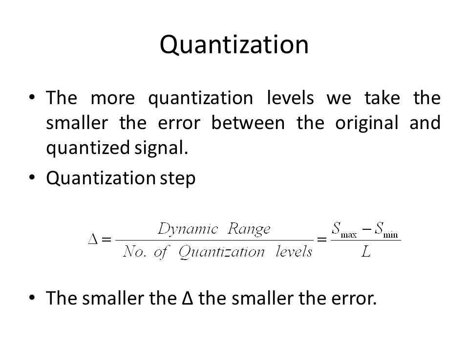 Quantization The more quantization levels we take the smaller the error between the original and quantized signal.