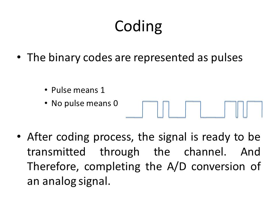 Coding The binary codes are represented as pulses