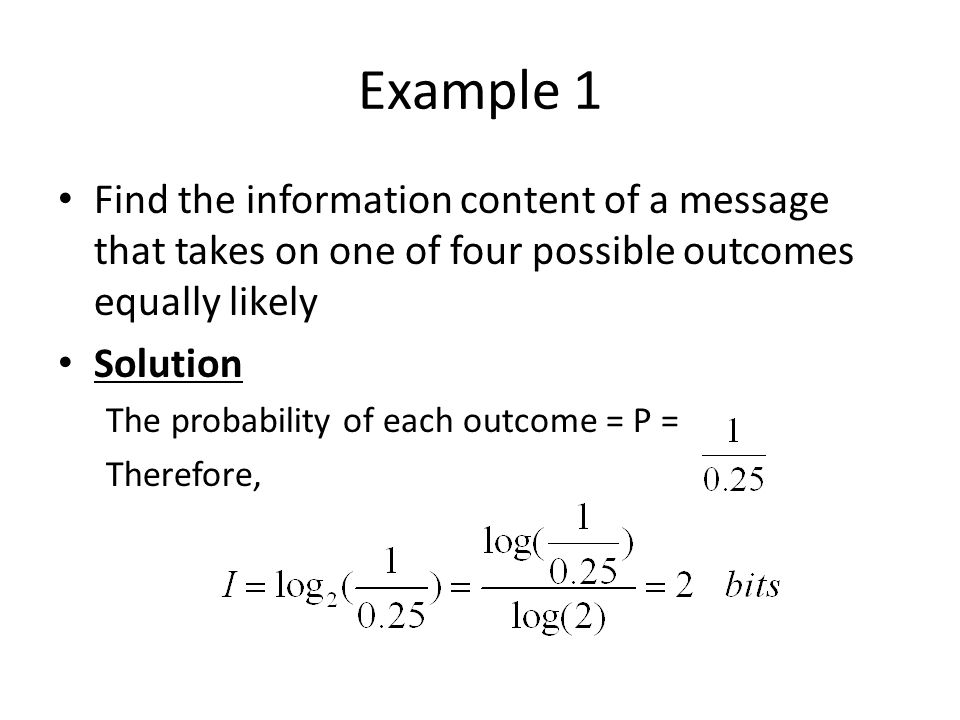 Example 1 Find the information content of a message that takes on one of four possible outcomes equally likely.
