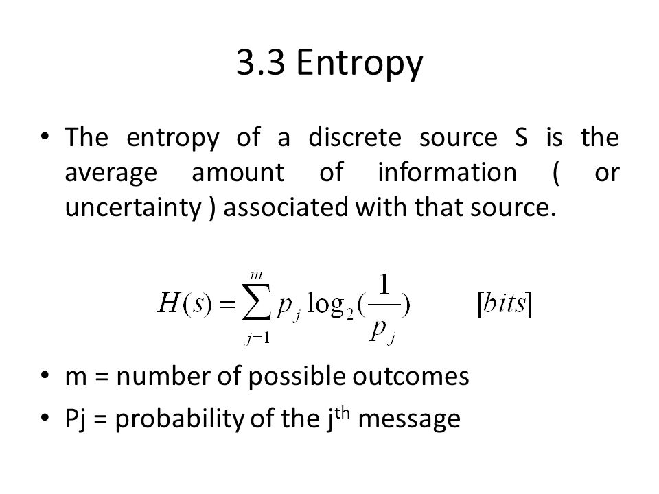 3.3 Entropy The entropy of a discrete source S is the average amount of information ( or uncertainty ) associated with that source.