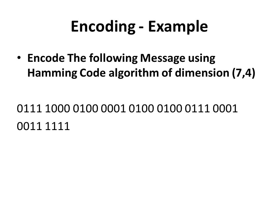 Encoding - Example Encode The following Message using Hamming Code algorithm of dimension (7,4) 0111 1000 0100 0001 0100 0100 0111 0001.