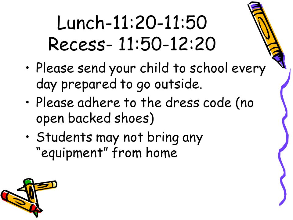 Lunch-11:20-11:50 Recess- 11:50-12:20 Please send your child to school every day prepared to go outside.