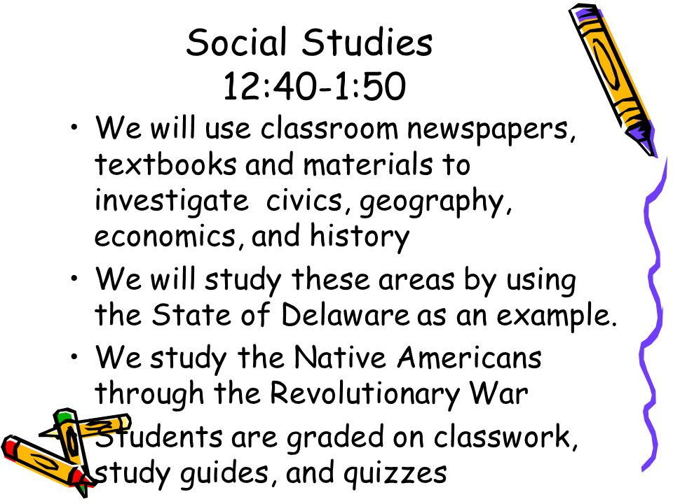 Social Studies 12:40-1:50 We will use classroom newspapers, textbooks and materials to investigate civics, geography, economics, and history.