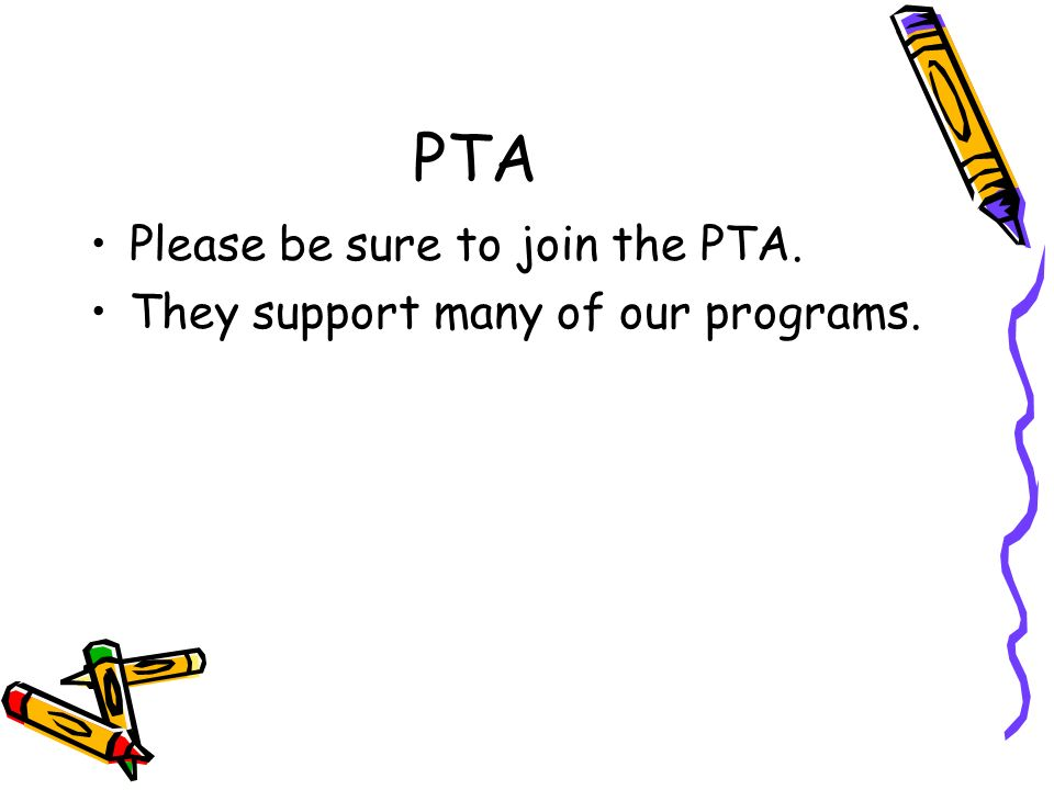 PTA Please be sure to join the PTA. They support many of our programs.