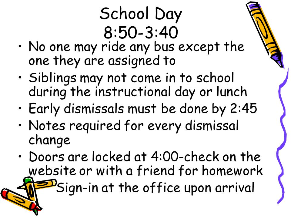 School Day 8:50-3:40 No one may ride any bus except the one they are assigned to.