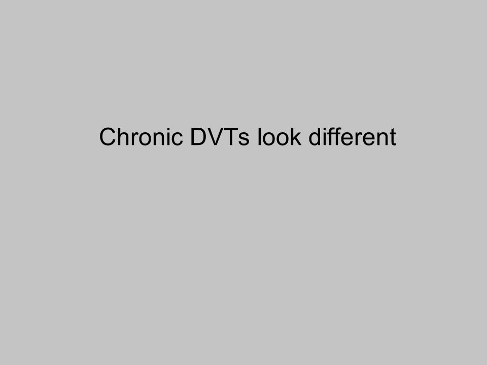 Chronic DVTs look different