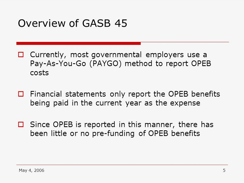 Overview of GASB 45Currently, most governmental employers use a Pay-As-You-Go (PAYGO) method to report OPEB costs.