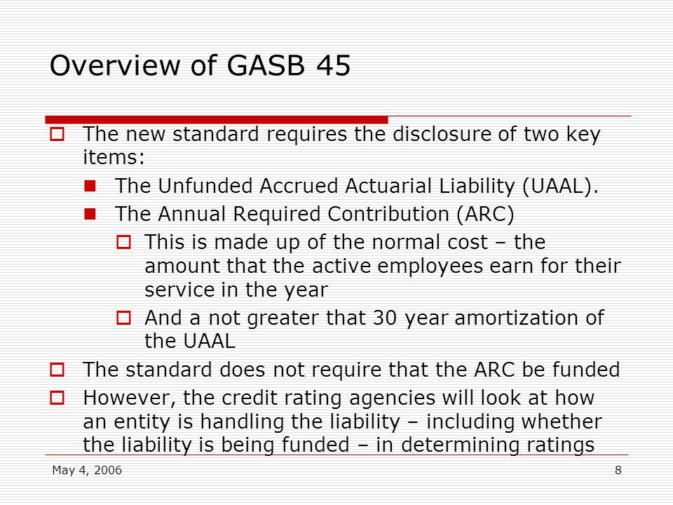 Overview of GASB 45The new standard requires the disclosure of two key items: The Unfunded Accrued Actuarial Liability (UAAL).