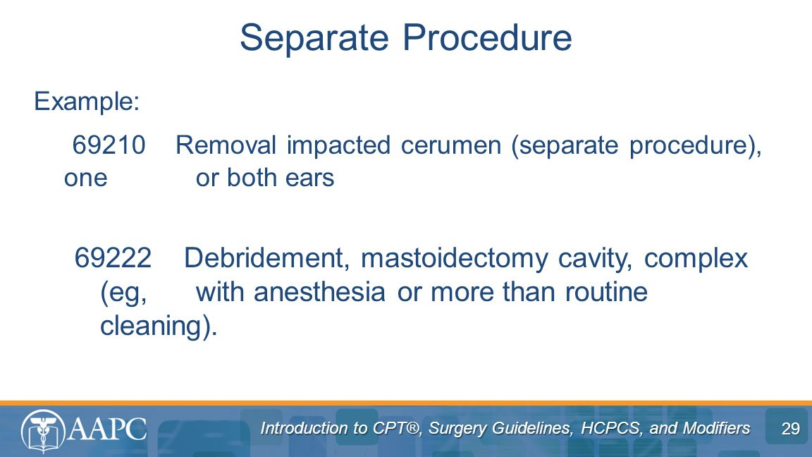 Separate Procedure Example: 69210 Removal impacted cerumen (separate procedure), one or both ears.