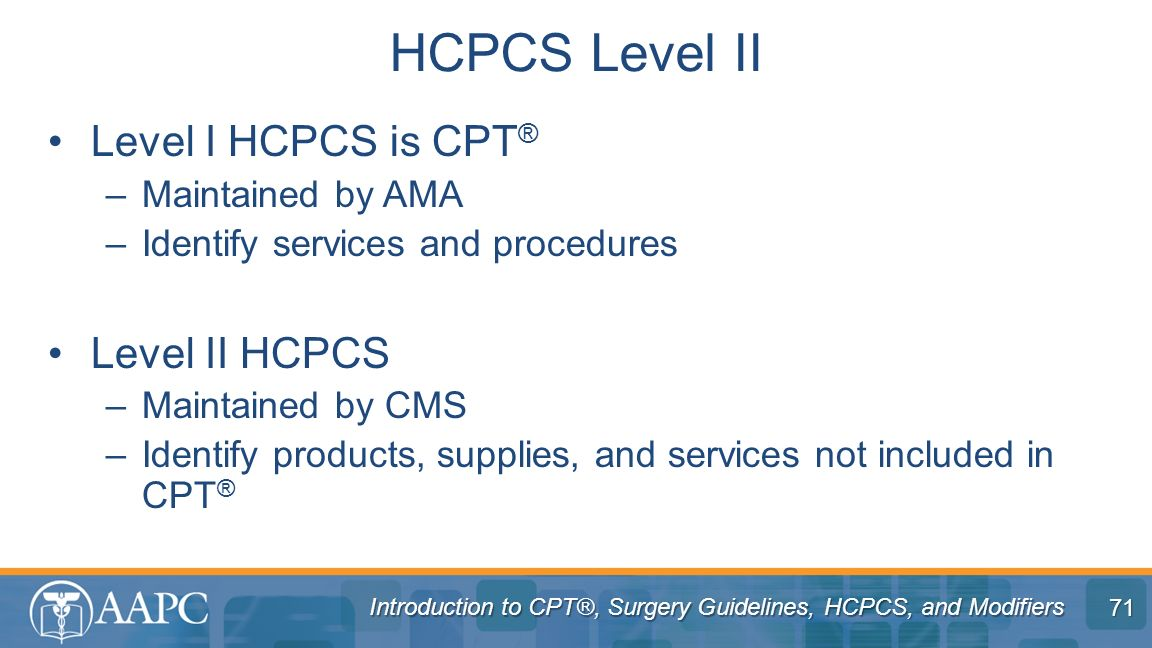 HCPCS Level II Level I HCPCS is CPT® Level II HCPCS Maintained by AMA