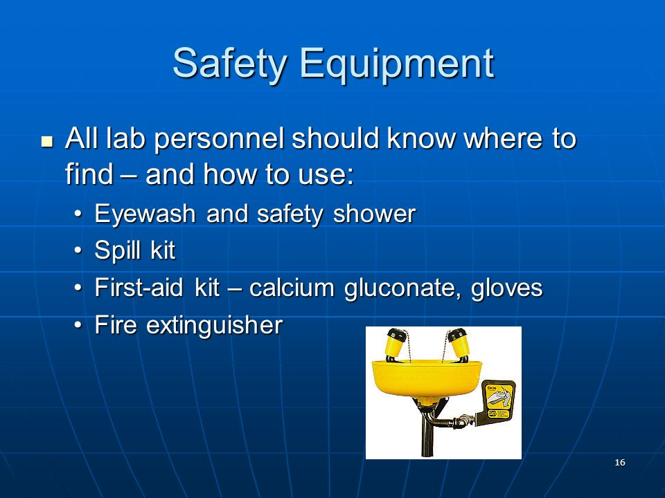 Safety Equipment All lab personnel should know where to find – and how to use: Eyewash and safety shower.