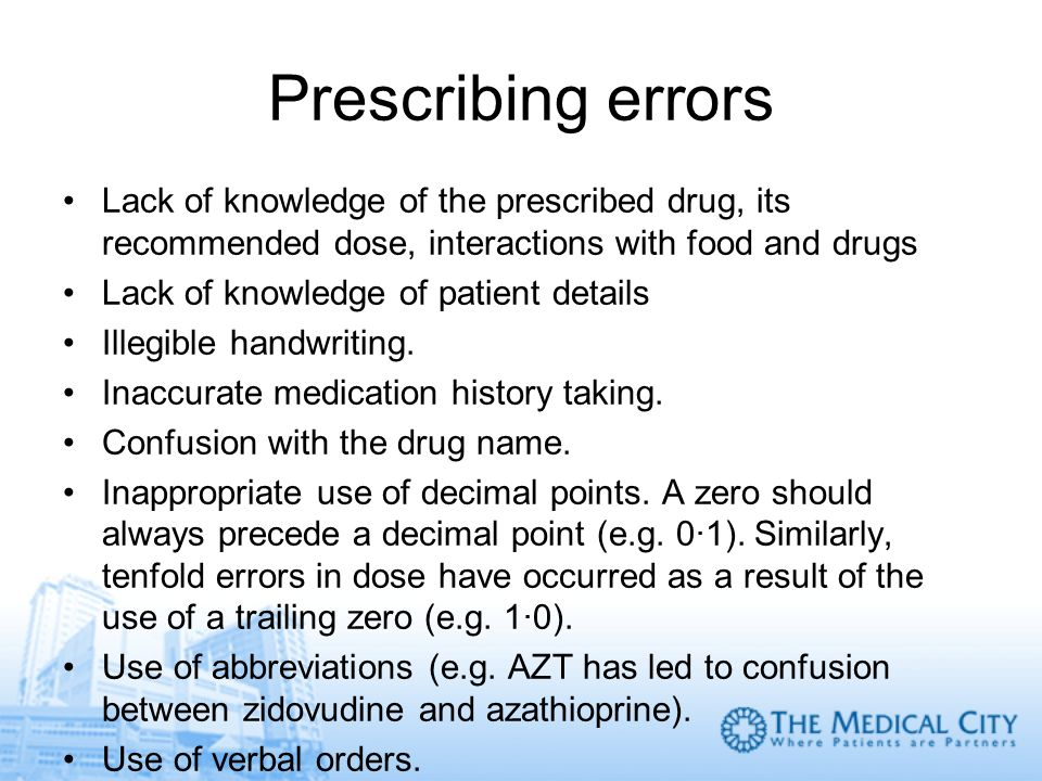 Prescribing errors Lack of knowledge of the prescribed drug, its recommended dose, interactions with food and drugs.