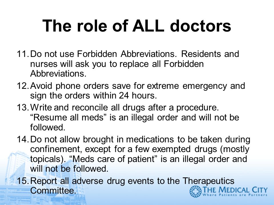 The role of ALL doctorsDo not use Forbidden Abbreviations. Residents and nurses will ask you to replace all Forbidden Abbreviations.