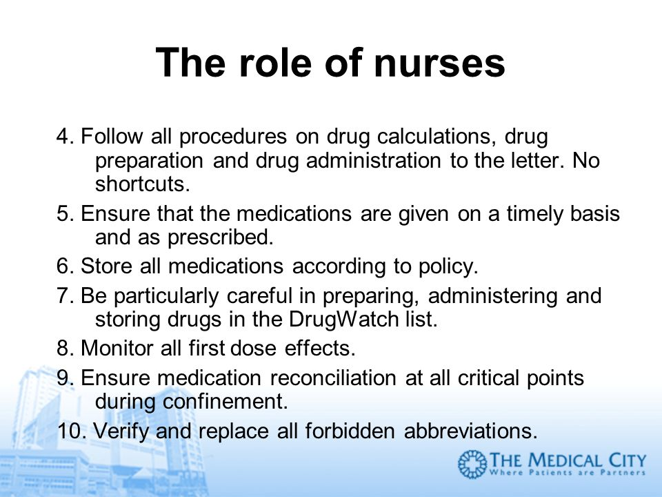 The role of nurses 4. Follow all procedures on drug calculations, drug preparation and drug administration to the letter. No shortcuts.