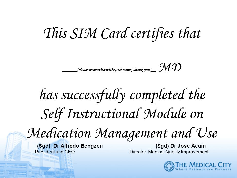 This SIM Card certifies that ______(please overwrite with your name, thank you)__, MD has successfully completed the Self Instructional Module on Medication Management and Use (Sgd) Dr Alfredo Bengzon (Sgd) Dr Jose Acuin President and CEO Director, Medical Quality Improvement