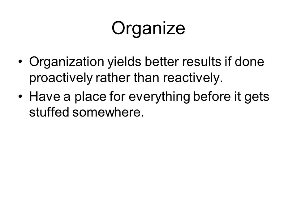 OrganizeOrganization yields better results if done proactively rather than reactively.