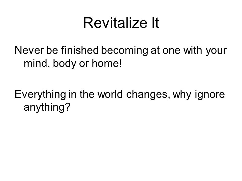 Revitalize ItNever be finished becoming at one with your mind, body or home.