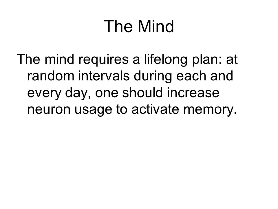 The Mind The mind requires a lifelong plan: at random intervals during each and every day, one should increase neuron usage to activate memory.