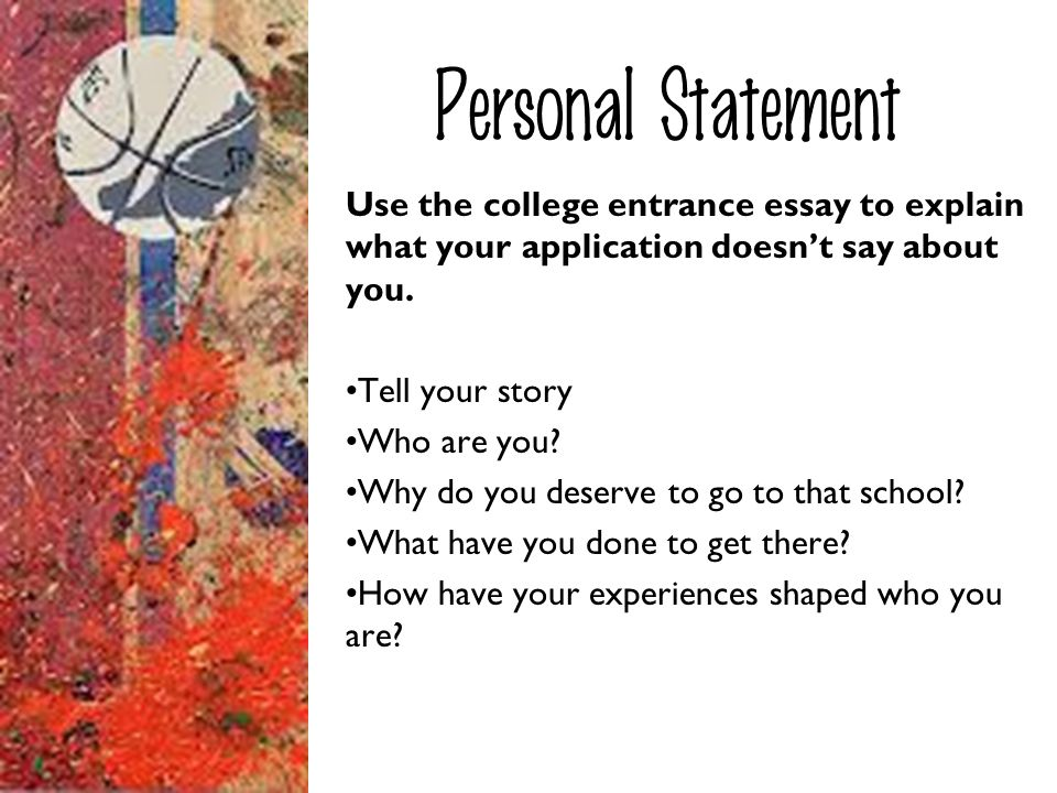Personal Statement Use the college entrance essay to explain what your application doesn't say about you.