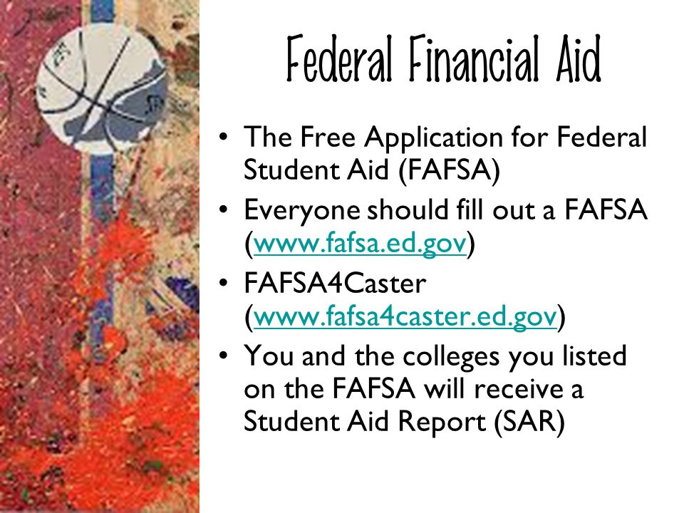 Federal Financial Aid The Free Application for Federal Student Aid (FAFSA) Everyone should fill out a FAFSA (www.fafsa.ed.gov)