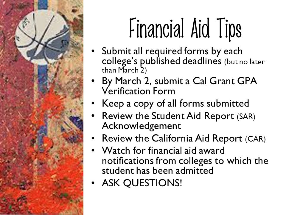 Financial Aid Tips Submit all required forms by each college's published deadlines (but no later than March 2)