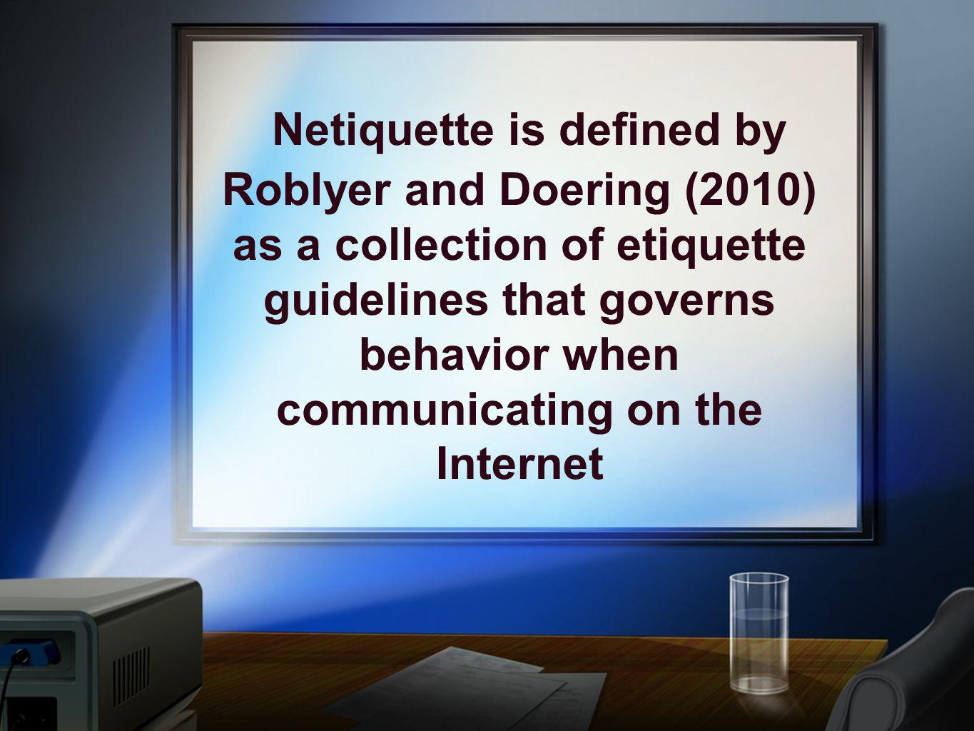 Netiquette is defined by Roblyer and Doering (2010) as a collection of etiquette guidelines that governs behavior when communicating on the Internet