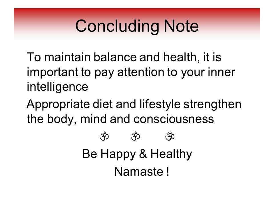 Concluding Note To maintain balance and health, it is important to pay attention to your inner intelligence.