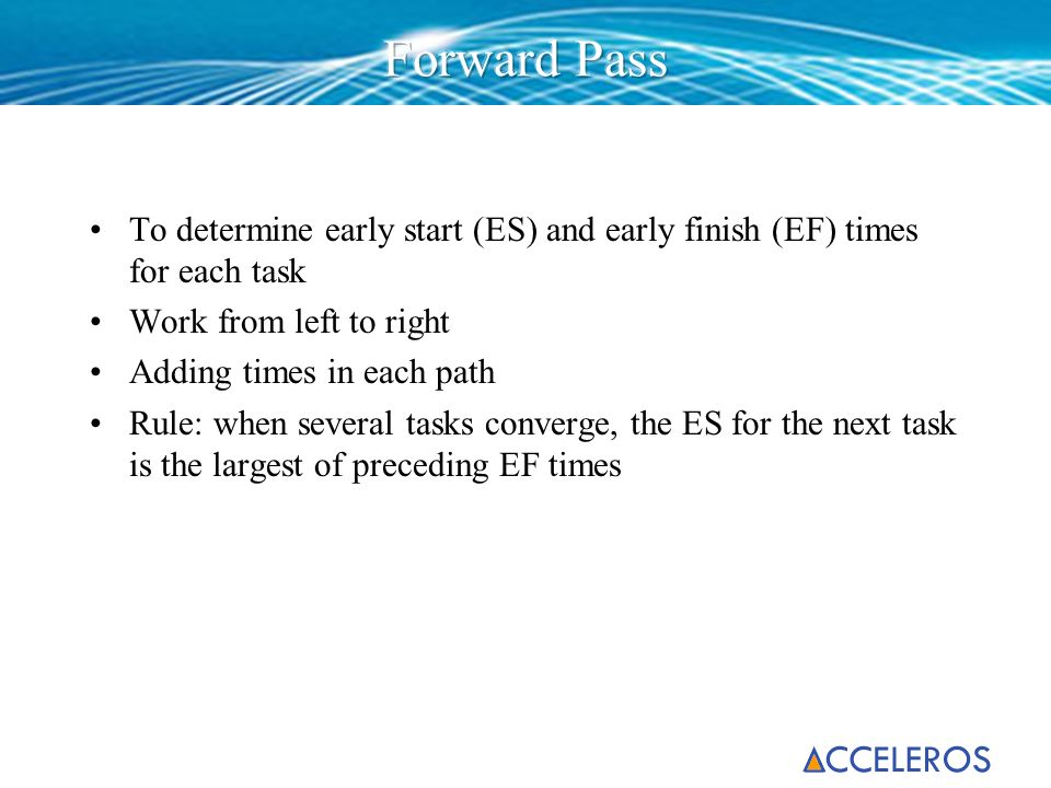 Forward Pass To determine early start (ES) and early finish (EF) times for each task. Work from left to right.