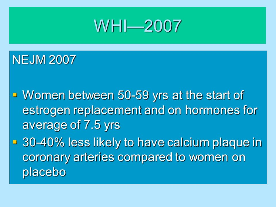 WHI—2007 NEJM 2007. Women between 50-59 yrs at the start of estrogen replacement and on hormones for average of 7.5 yrs.