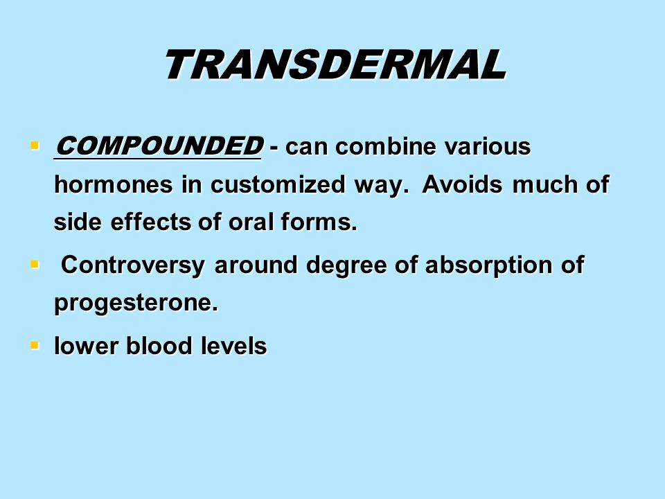 TRANSDERMAL COMPOUNDED - can combine various hormones in customized way. Avoids much of side effects of oral forms.