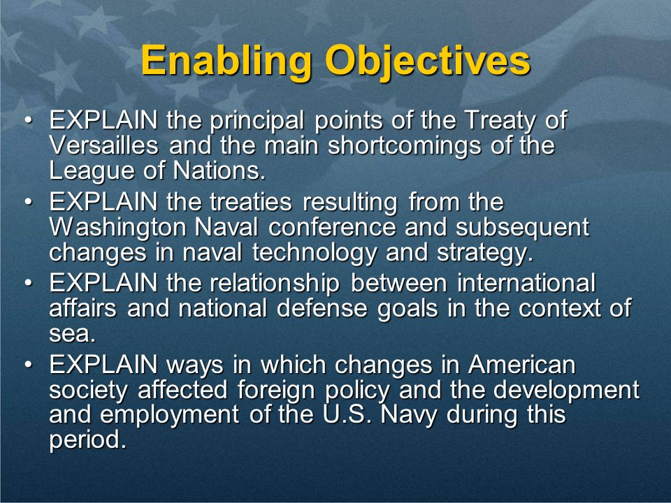 Enabling Objectives EXPLAIN the principal points of the Treaty of Versailles and the main shortcomings of the League of Nations.