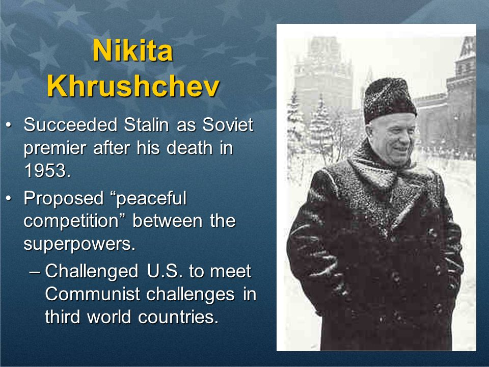 Nikita Khrushchev Succeeded Stalin as Soviet premier after his death in 1953. Proposed peaceful competition between the superpowers.