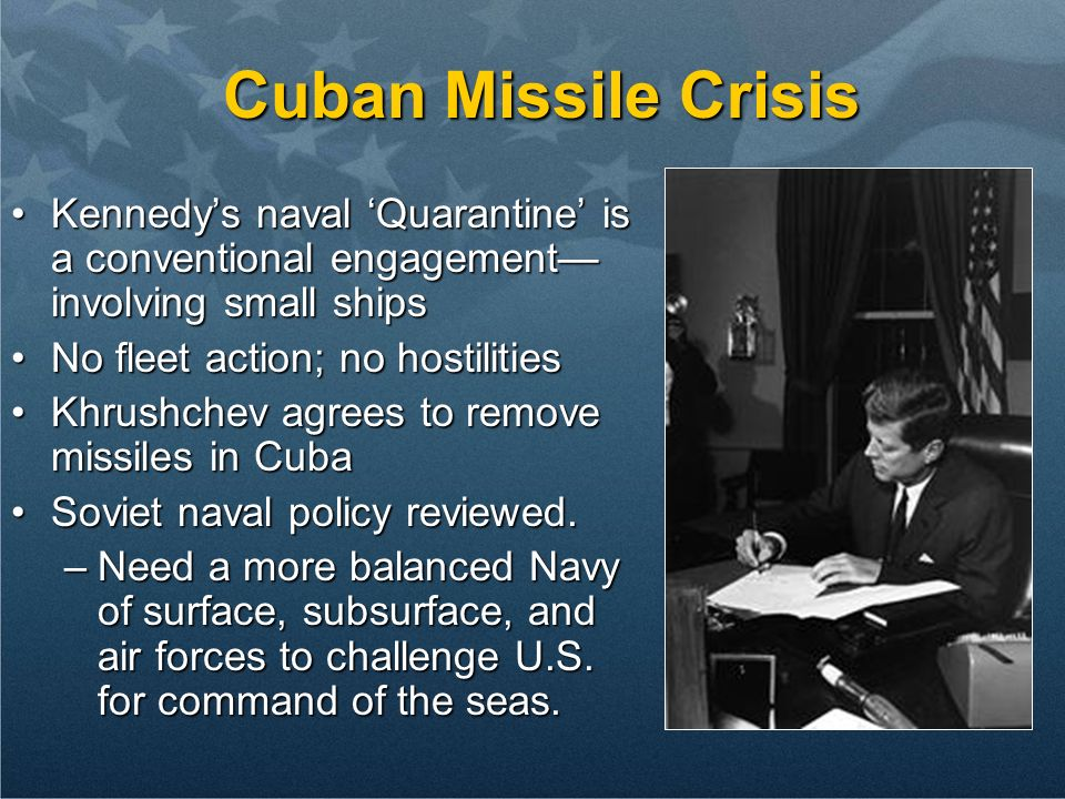Cuban Missile Crisis Kennedy's naval 'Quarantine' is a conventional engagement—involving small ships.