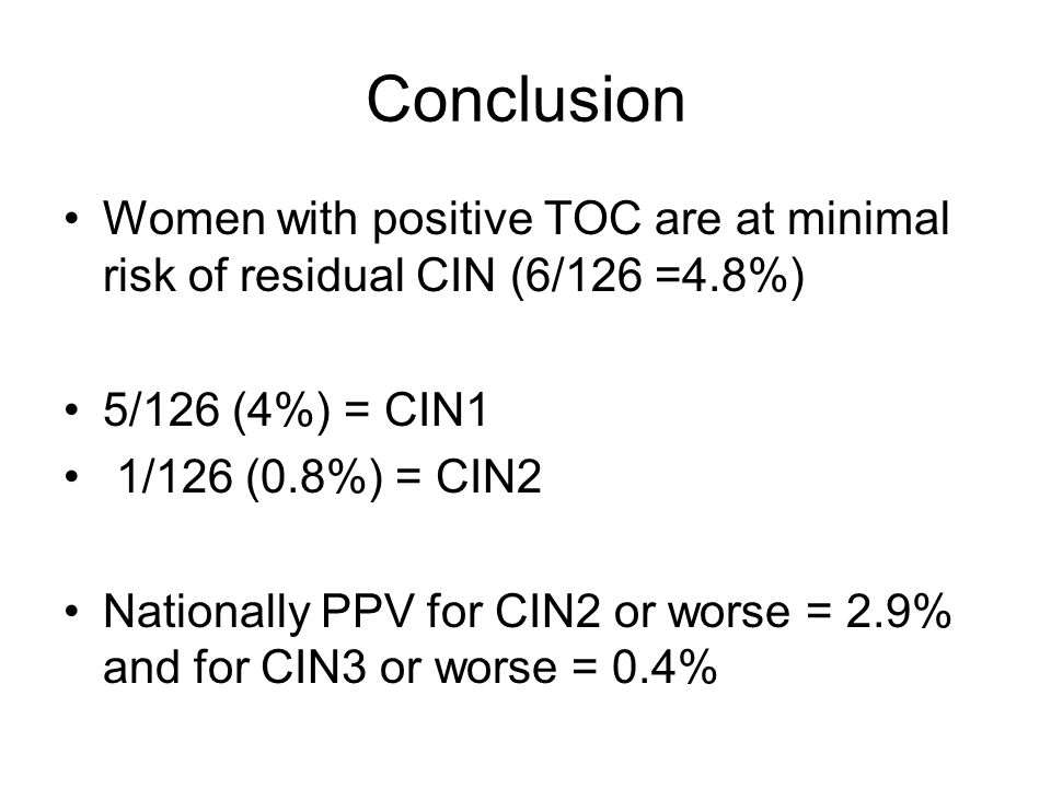 Conclusion Women with positive TOC are at minimal risk of residual CIN (6/126 =4.8%) 5/126 (4%) = CIN1.