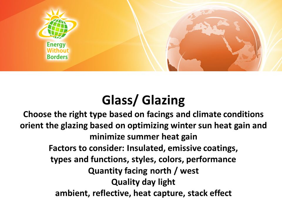 Glass/ Glazing Choose the right type based on facings and climate conditions orient the glazing based on optimizing winter sun heat gain and minimize summer heat gain Factors to consider: Insulated, emissive coatings, types and functions, styles, colors, performance Quantity facing north / west Quality day light ambient, reflective, heat capture, stack effect