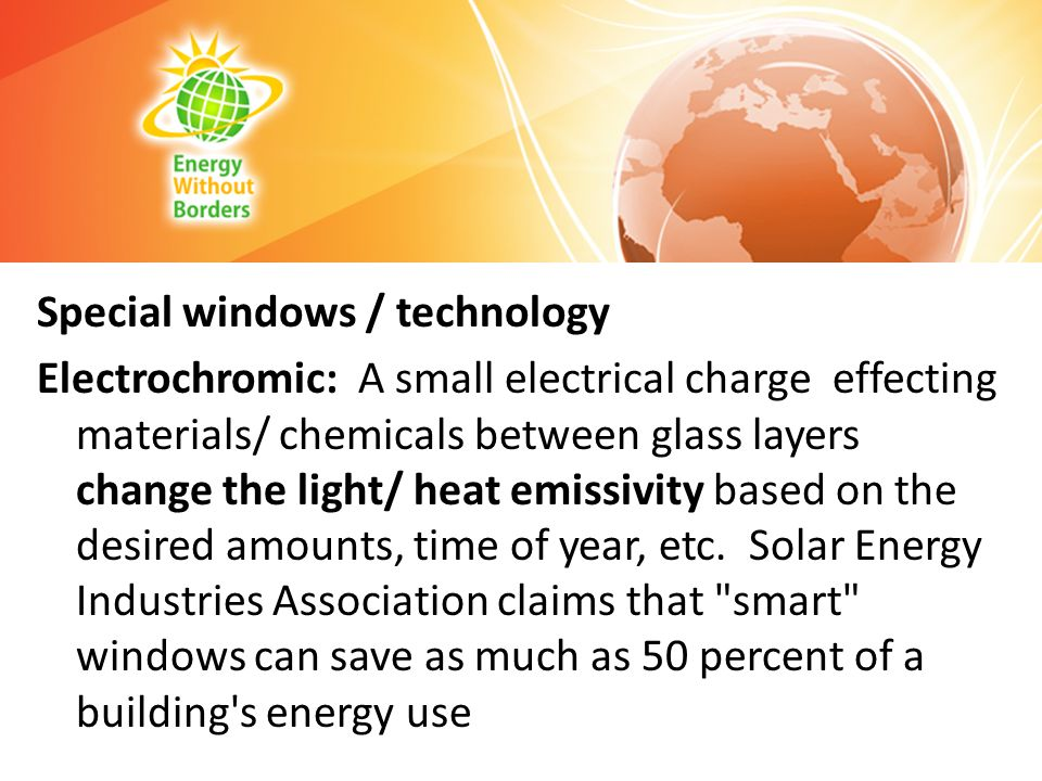 Special windows / technology Electrochromic: A small electrical charge effecting materials/ chemicals between glass layers change the light/ heat emissivity based on the desired amounts, time of year, etc.