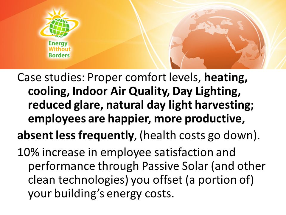 Case studies: Proper comfort levels, heating, cooling, Indoor Air Quality, Day Lighting, reduced glare, natural day light harvesting; employees are happier, more productive, absent less frequently, (health costs go down).