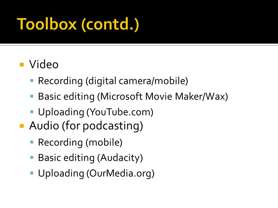 Toolbox (contd.) Video Audio (for podcasting)