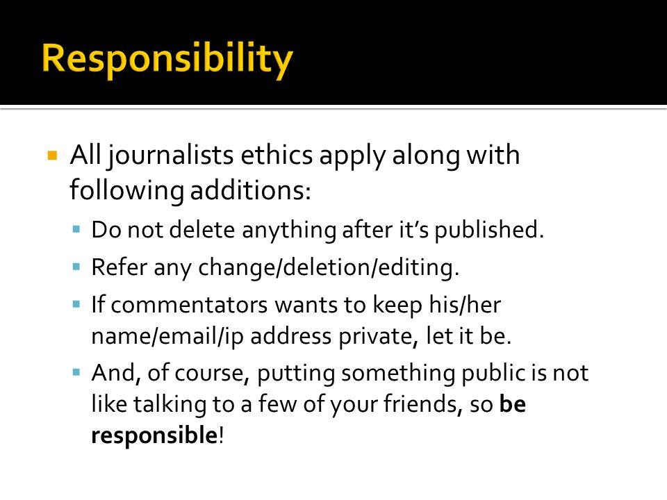 Responsibility All journalists ethics apply along with following additions: Do not delete anything after it's published.
