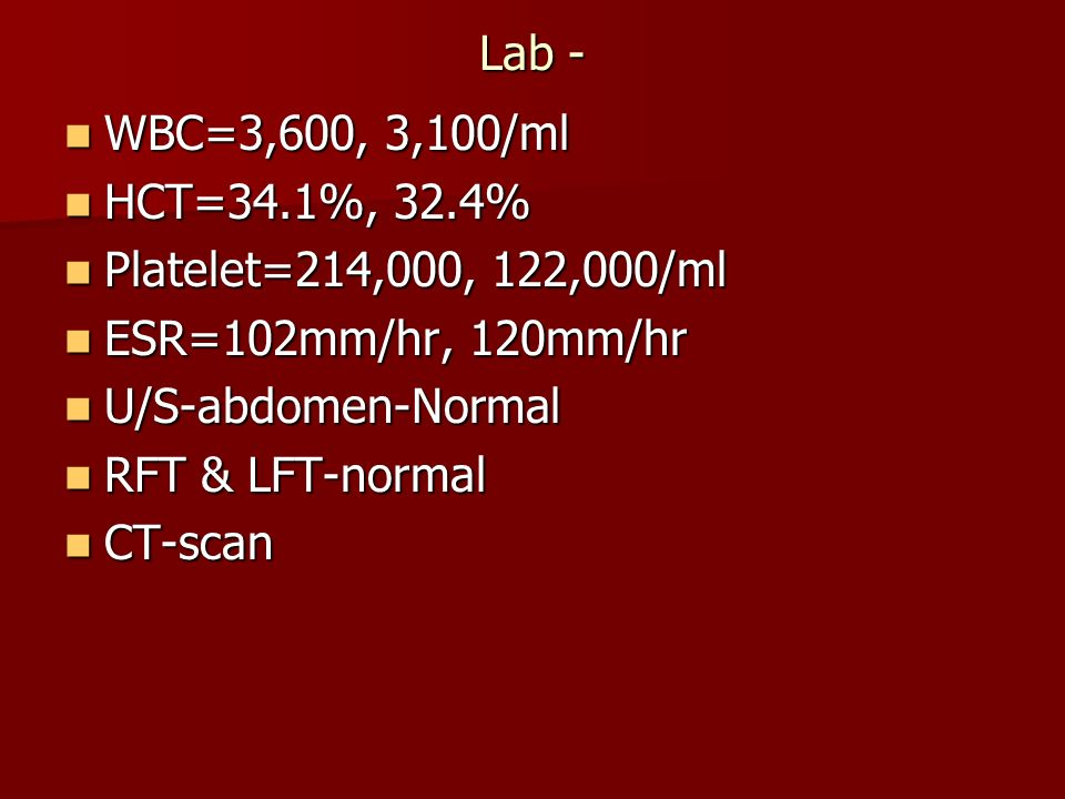 Lab - WBC=3,600, 3,100/ml. HCT=34.1%, 32.4% Platelet=214,000, 122,000/ml. ESR=102mm/hr, 120mm/hr.