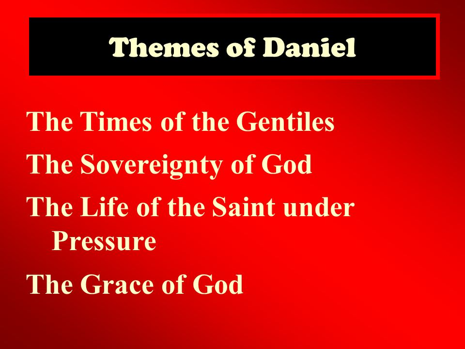 Themes of Daniel The Times of the Gentiles. The Sovereignty of God. The Life of the Saint under Pressure.