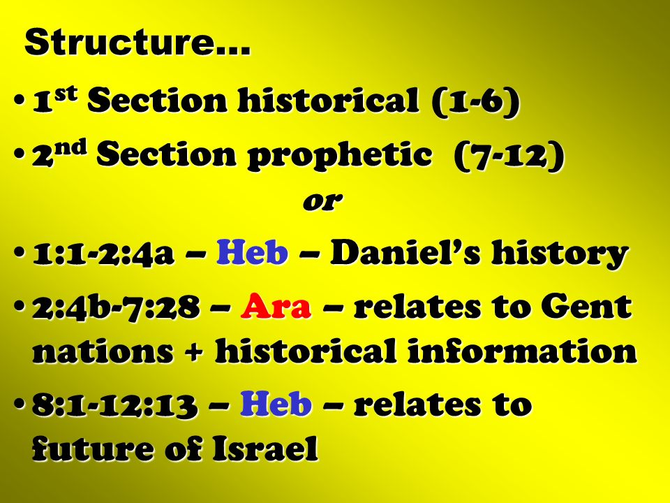 Structure… 1st Section historical (1-6) 2nd Section prophetic (7-12) or. 1:1-2:4a – Heb – Daniel's history.
