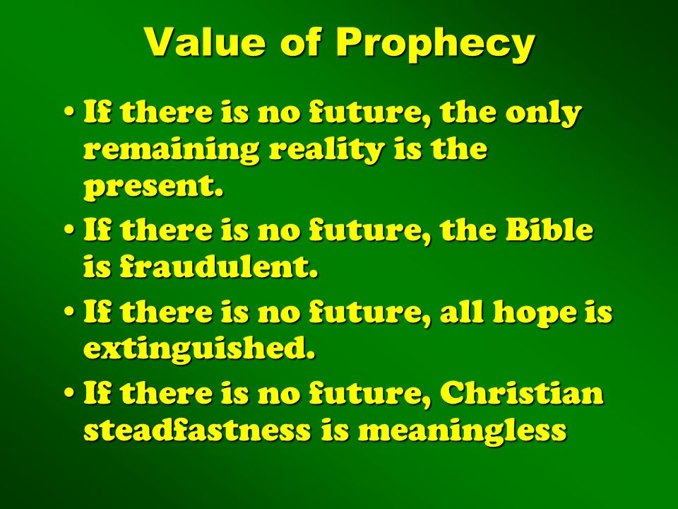 Value of Prophecy If there is no future, the only remaining reality is the present. If there is no future, the Bible is fraudulent.
