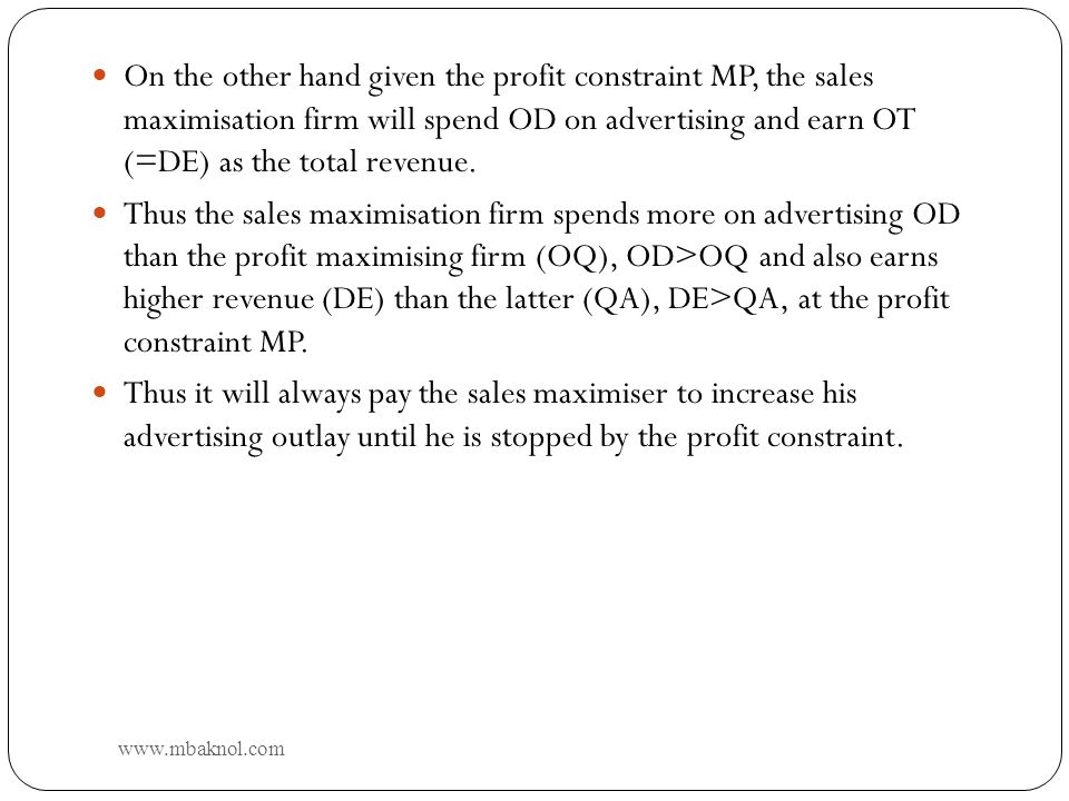 On the other hand given the profit constraint MP, the sales maximisation firm will spend OD on advertising and earn OT (=DE) as the total revenue.