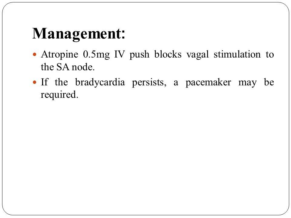 Management: Atropine 0.5mg IV push blocks vagal stimulation to the SA node.