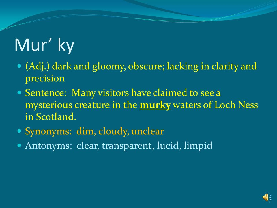 Mur' ky (Adj.) dark and gloomy, obscure; lacking in clarity and precision.
