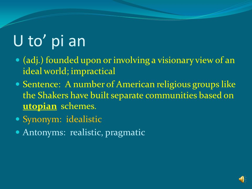 U to' pi an (adj.) founded upon or involving a visionary view of an ideal world; impractical.